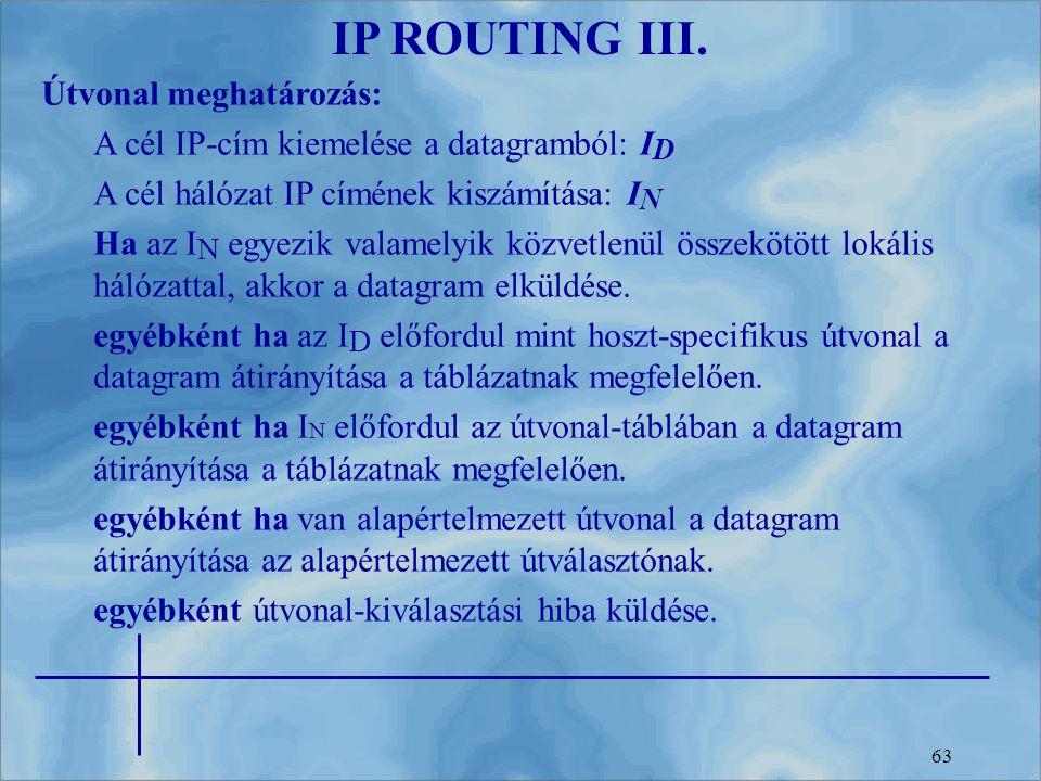 63 IP ROUTING III. Útvonal meghatározás: A cél IP-cím kiemelése a datagramból: I D A cél hálózat IP címének kiszámítása: I N Ha az I N egyezik valamel