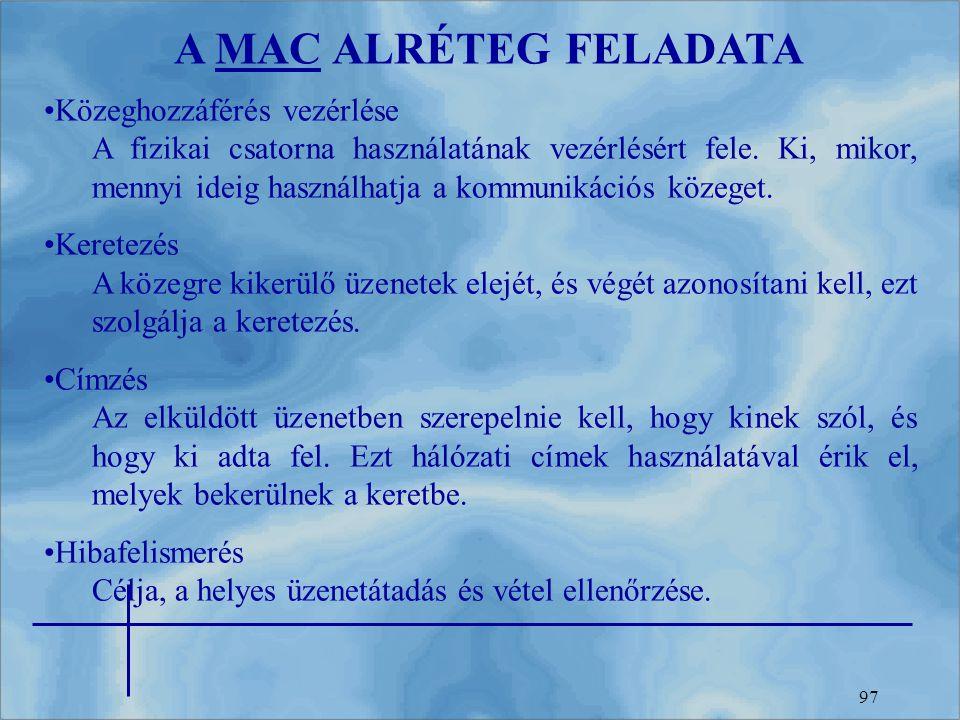 97 A MAC ALRÉTEG FELADATA Közeghozzáférés vezérlése A fizikai csatorna használatának vezérlésért fele. Ki, mikor, mennyi ideig használhatja a kommunik