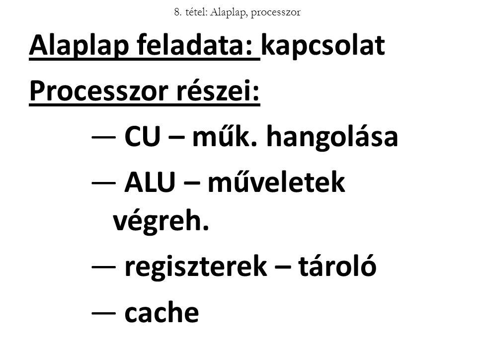 8. tétel: Alaplap, processzor Alaplap feladata: kapcsolat Processzor részei: ―CU – műk. hangolása ―ALU – műveletek végreh. ―regiszterek – tároló ―cach