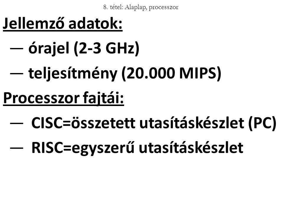 Jellemző adatok: ― órajel (2-3 GHz) ― teljesítmény (20.000 MIPS) Processzor fajtái: ―CISC=összetett utasításkészlet (PC) ―RISC=egyszerű utasításkészle