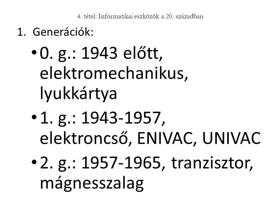4. tétel: Informatikai eszközök a 20. században 1.Generációk: 0. g.: 1943 előtt, elektromechanikus, lyukkártya 1. g.: 1943-1957, elektroncső, ENIVAC,