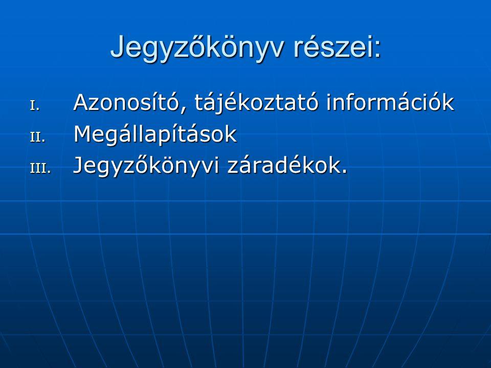 Jegyzőkönyv részei: I. Azonosító, tájékoztató információk II. Megállapítások III. Jegyzőkönyvi záradékok.