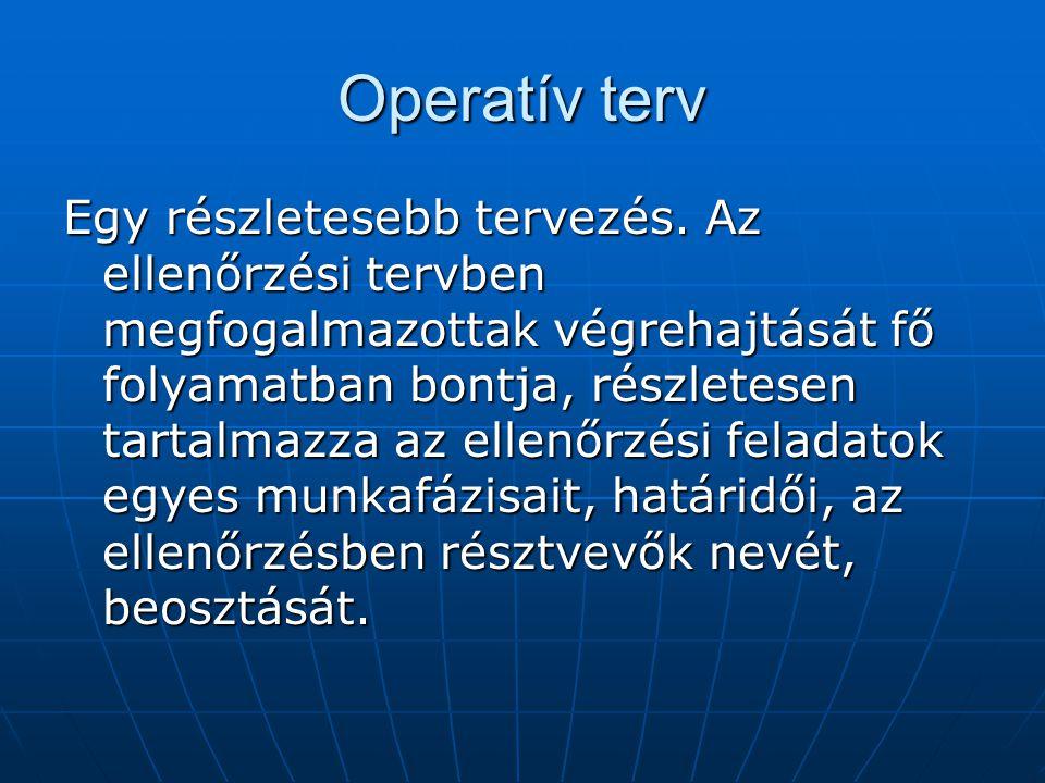 Operatív terv Egy részletesebb tervezés. Az ellenőrzési tervben megfogalmazottak végrehajtását fő folyamatban bontja, részletesen tartalmazza az ellen