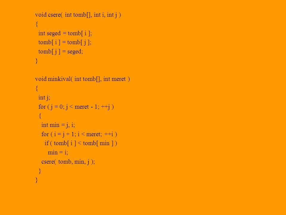 void csere( int tomb[], int i, int j ) { int seged = tomb[ i ]; tomb[ i ] = tomb[ j ]; tomb[ j ] = seged; } void minkival( int tomb[], int meret ) { int j; for ( j = 0; j < meret - 1; ++j ) { int min = j, i; for ( i = j + 1; i < meret; ++i ) if ( tomb[ i ] < tomb[ min ] ) min = i; csere( tomb, min, j ); }