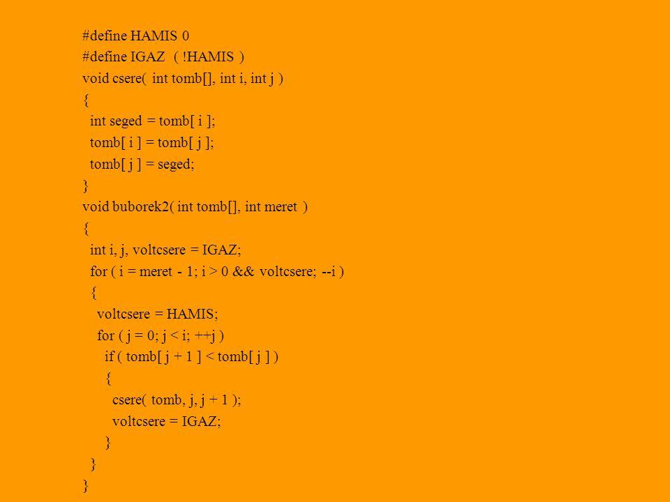 #define HAMIS 0 #define IGAZ ( !HAMIS ) void csere( int tomb[], int i, int j ) { int seged = tomb[ i ]; tomb[ i ] = tomb[ j ]; tomb[ j ] = seged; } void buborek2( int tomb[], int meret ) { int i, j, voltcsere = IGAZ; for ( i = meret - 1; i > 0 && voltcsere; --i ) { voltcsere = HAMIS; for ( j = 0; j < i; ++j ) if ( tomb[ j + 1 ] < tomb[ j ] ) { csere( tomb, j, j + 1 ); voltcsere = IGAZ; }