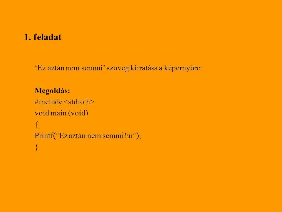 """1. feladat 'Ez aztán nem semmi' szöveg kiiratása a képernyőre: Megoldás: #include void main (void) { Printf(""""Ez aztán nem semmi!\n""""); }"""