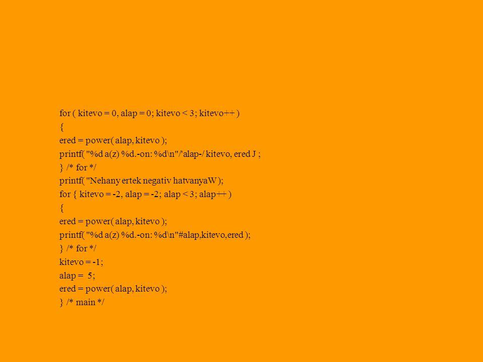 for ( kitevo = 0, alap = 0; kitevo < 3; kitevo++ ) { ered = power( alap, kitevo ); printf( %d a(z) %d.-on: %d\n / alap-/ kitevo, ered J ; } /* for */ printf( Nehany ertek negativ hatvanyaW ); for { kitevo = -2, alap = -2; alap < 3; alap++ ) { ered = power( alap, kitevo ); printf( %d a(z) %d.-on: %d\n #alap,kitevo,ered ); } /* for */ kitevo = -1; alap = 5; ered = power( alap, kitevo ); } /* main */