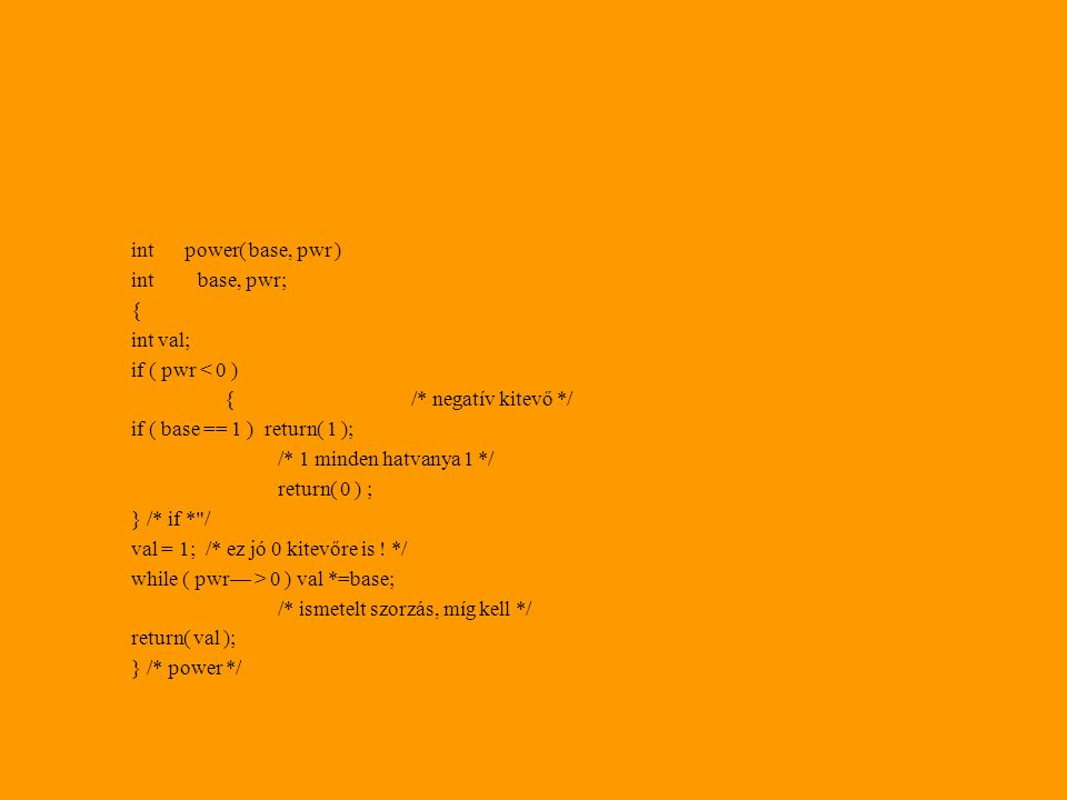 int power( base, pwr ) int base, pwr; { int val; if ( pwr < 0 ) {/* negatív kitevő */ if ( base == 1 ) return( 1 ); /* 1 minden hatvanya 1 */ return( 0 ) ; } /* if * / val = 1; /* ez jó 0 kitevőre is .