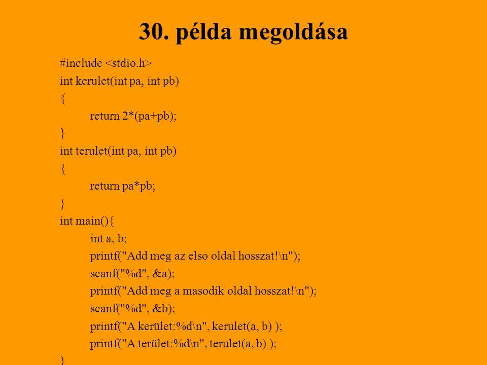 30. példa megoldása #include int kerulet(int pa, int pb) { return 2*(pa+pb); } int terulet(int pa, int pb) { return pa*pb; } int main(){ int a, b; pri