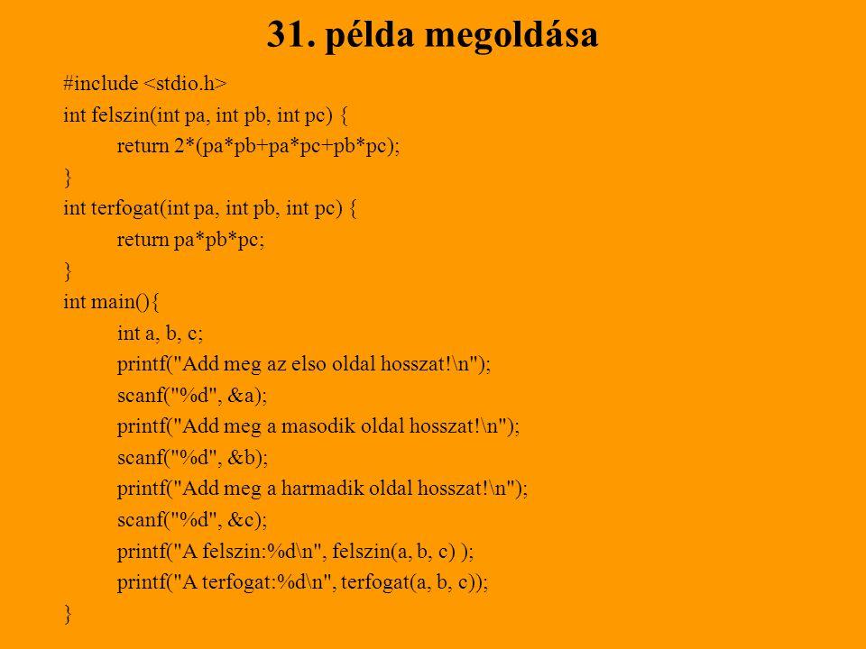 31. példa megoldása #include int felszin(int pa, int pb, int pc) { return 2*(pa*pb+pa*pc+pb*pc); } int terfogat(int pa, int pb, int pc) { return pa*pb