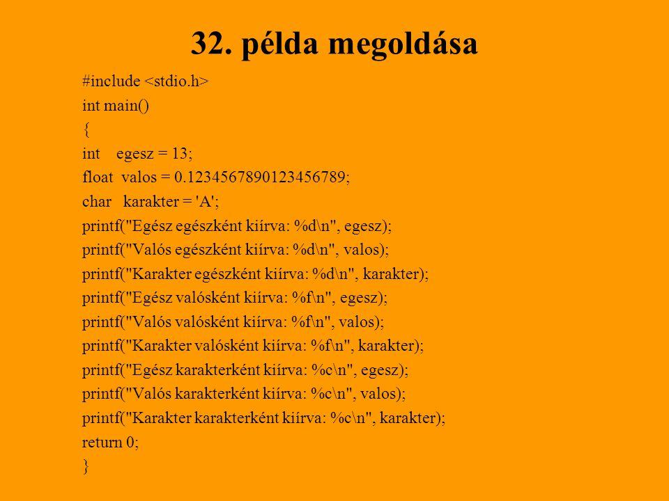 32. példa megoldása #include int main() { int egesz = 13; float valos = 0.1234567890123456789; char karakter = 'A'; printf(
