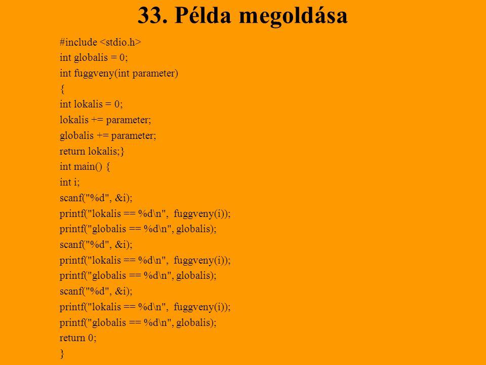 33. Példa megoldása #include int globalis = 0; int fuggveny(int parameter) { int lokalis = 0; lokalis += parameter; globalis += parameter; return loka