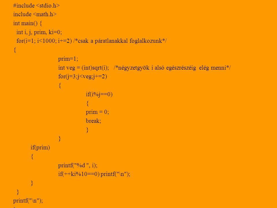 #include include int main() { int i, j, prim, ki=0; for(i=1; i<1000; i+=2) /*csak a páratlanakkal foglalkozunk*/ { prim=1; int veg = (int)sqrt(i);/*négyzetgyök i alsó egészrészéig elég menni*/ for(j=3;j<veg;j+=2) { if(i%j==0) { prim = 0; break; } if(prim) { printf( %d , i); if(++ki%10==0) printf( \n ); } printf( \n ); }