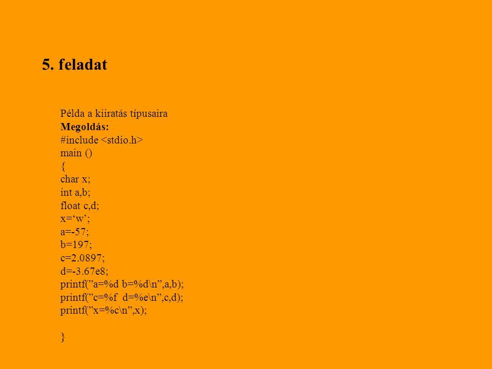 """5. feladat Példa a kiiratás típusaira Megoldás: #include main () { char x; int a,b; float c,d; x='w'; a=-57; b=197; c=2.0897; d=-3.67e8; printf(""""a=%d"""