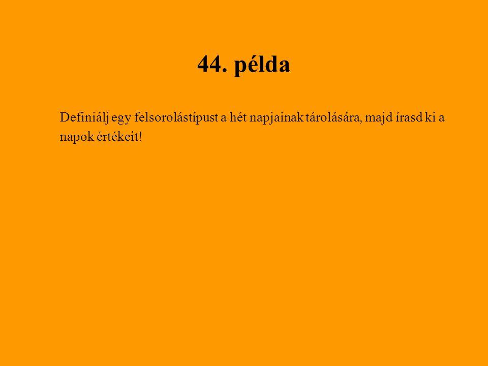 44. példa Definiálj egy felsorolástípust a hét napjainak tárolására, majd írasd ki a napok értékeit!