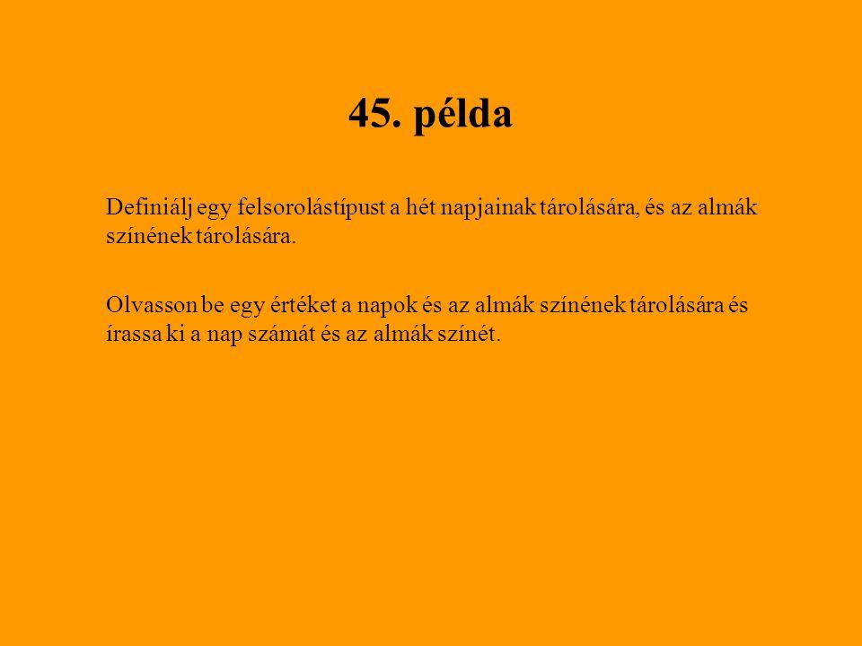 45. példa Definiálj egy felsorolástípust a hét napjainak tárolására, és az almák színének tárolására. Olvasson be egy értéket a napok és az almák szín
