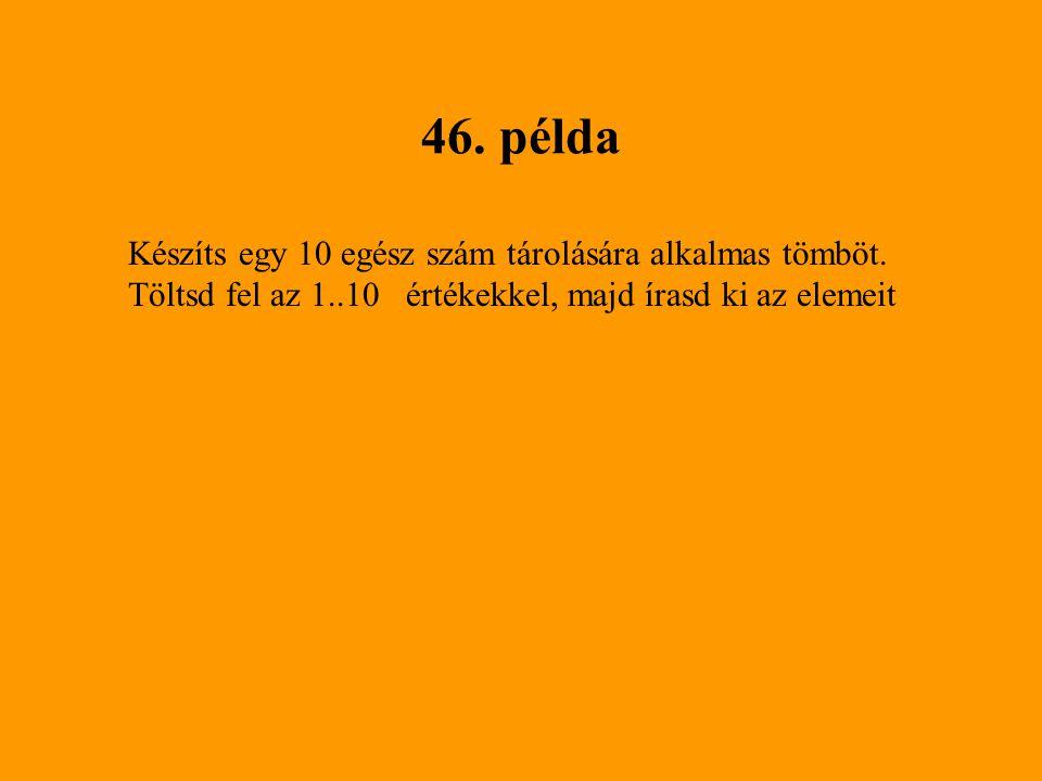 46.példa Készíts egy 10 egész szám tárolására alkalmas tömböt.