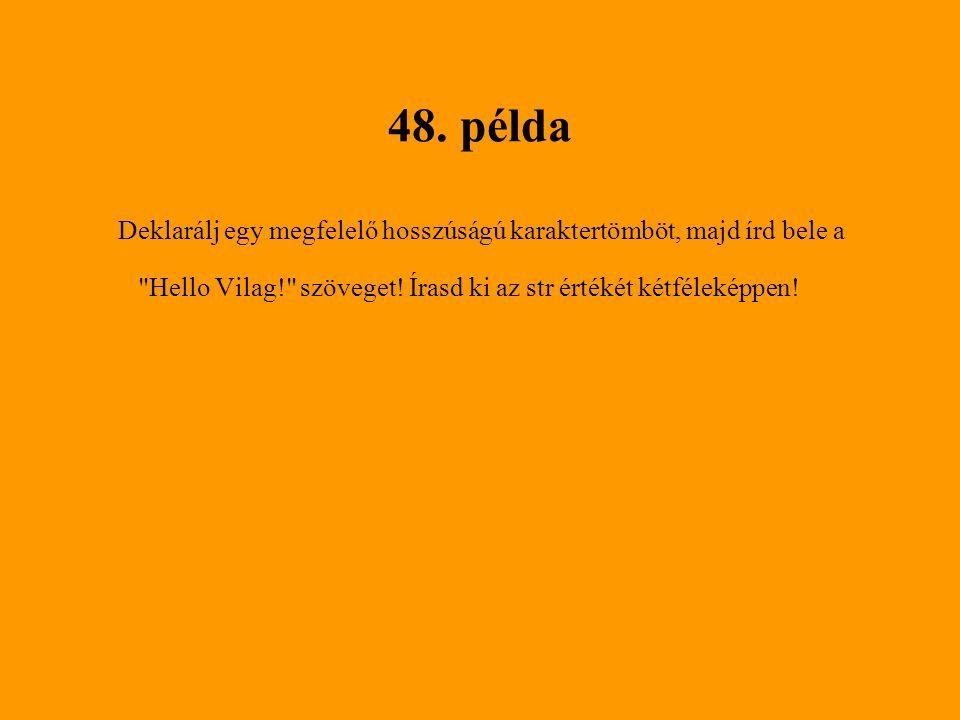 48. példa Deklarálj egy megfelelő hosszúságú karaktertömböt, majd írd bele a