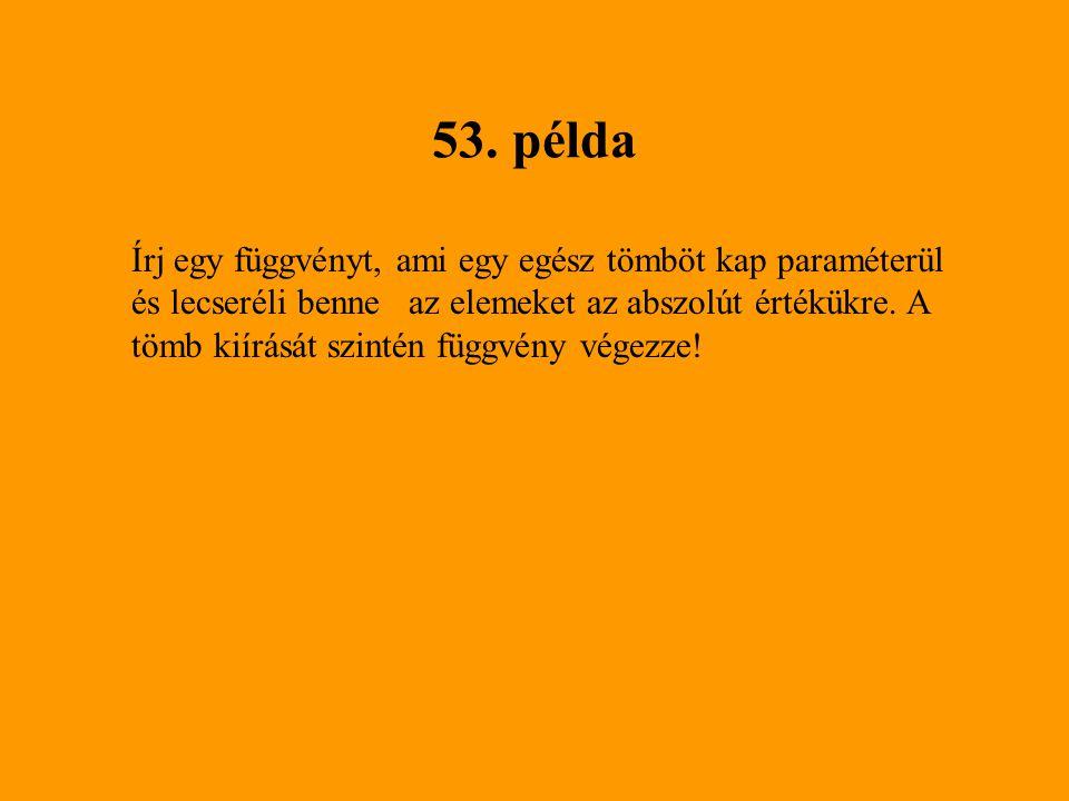 53. példa Írj egy függvényt, ami egy egész tömböt kap paraméterül és lecseréli benne az elemeket az abszolút értékükre. A tömb kiírását szintén függvé