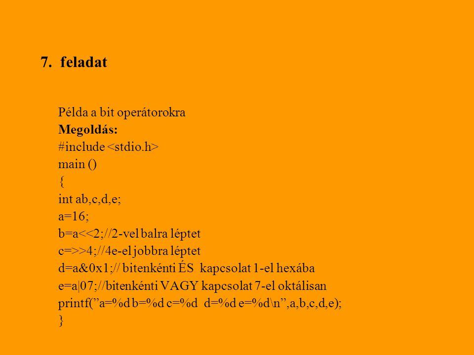7. feladat Példa a bit operátorokra Megoldás: #include main () { int ab,c,d,e; a=16; b=a<<2;//2-vel balra léptet c=>>4;//4e-el jobbra léptet d=a&0x1;/