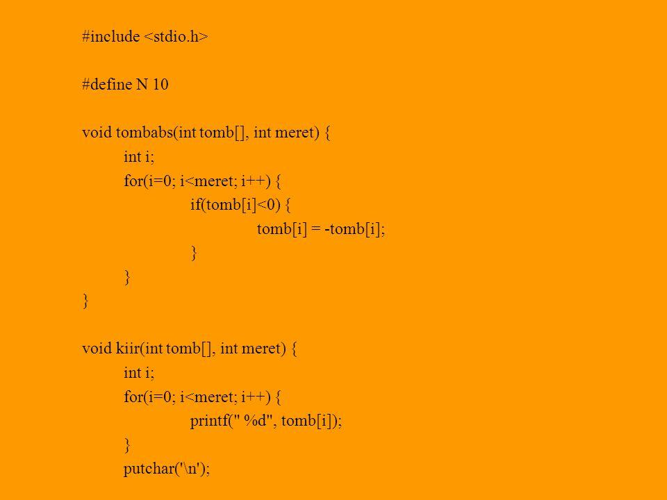 #include #define N 10 void tombabs(int tomb[], int meret) { int i; for(i=0; i<meret; i++) { if(tomb[i]<0) { tomb[i] = -tomb[i]; } void kiir(int tomb[], int meret) { int i; for(i=0; i<meret; i++) { printf( %d , tomb[i]); } putchar( \n ); }