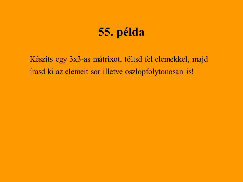 55. példa Készíts egy 3x3-as mátrixot, töltsd fel elemekkel, majd írasd ki az elemeit sor illetve oszlopfolytonosan is!