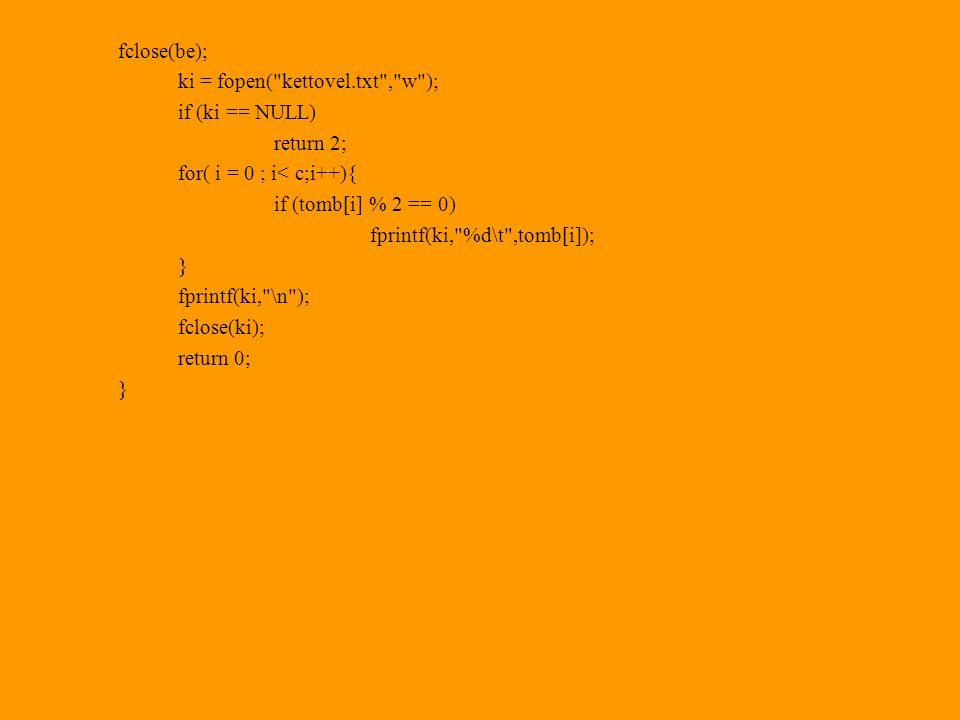 fclose(be); ki = fopen( kettovel.txt , w ); if (ki == NULL) return 2; for( i = 0 ; i< c;i++){ if (tomb[i] % 2 == 0) fprintf(ki, %d\t ,tomb[i]); } fprintf(ki, \n ); fclose(ki); return 0; }