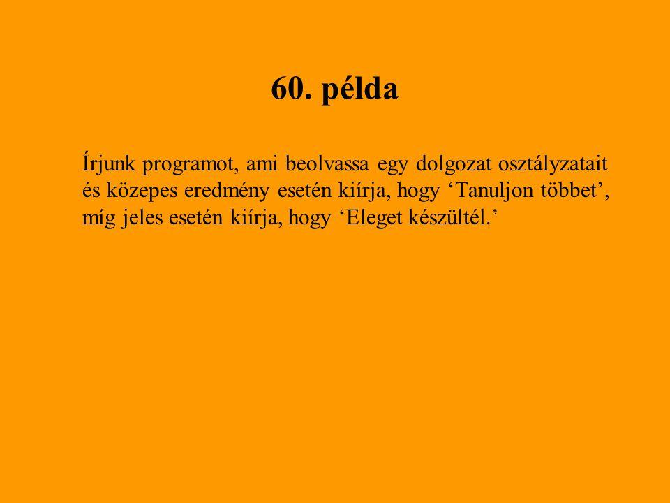 60. példa Írjunk programot, ami beolvassa egy dolgozat osztályzatait és közepes eredmény esetén kiírja, hogy 'Tanuljon többet', míg jeles esetén kiírj
