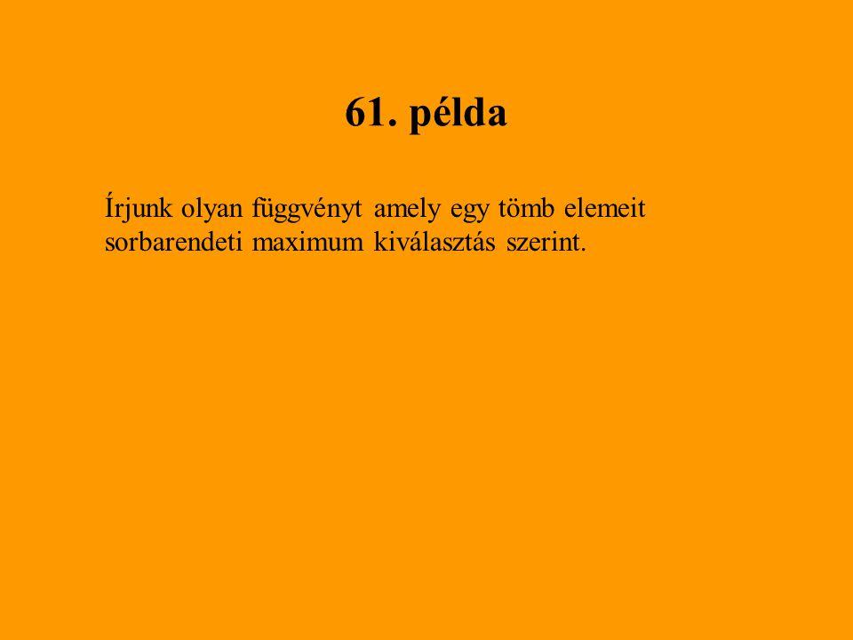 61. példa Írjunk olyan függvényt amely egy tömb elemeit sorbarendeti maximum kiválasztás szerint.
