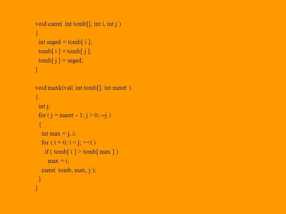 void csere( int tomb[], int i, int j ) { int seged = tomb[ i ]; tomb[ i ] = tomb[ j ]; tomb[ j ] = seged; } void maxkival( int tomb[], int meret ) { int j; for ( j = meret - 1; j > 0; --j ) { int max = j, i; for ( i = 0; i < j; ++i ) if ( tomb[ i ] > tomb[ max ] ) max = i; csere( tomb, max, j ); }