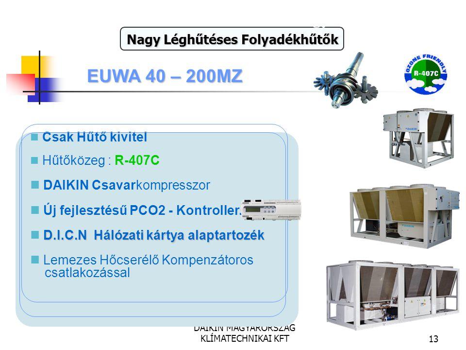DAIKIN MAGYARORSZÁG KLÍMATECHNIKAI KFT13 EUWA 40 – 200MZ Teljesítmény : 111 - 541 kW Nagy Léghűtéses Folyadékhűtők Csak Hűtő kivitel Hűtőközeg : R-407