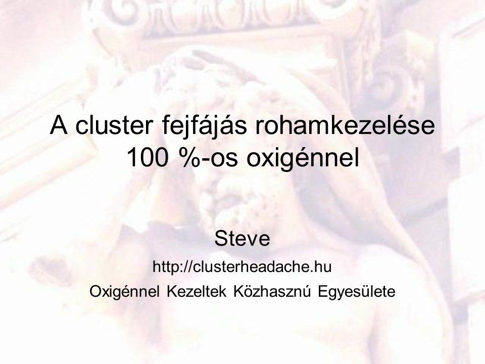 A cluster fejfájás rohamkezelése 100 %-os oxigénnel Steve http://clusterheadache.hu Oxigénnel Kezeltek Közhasznú Egyesülete