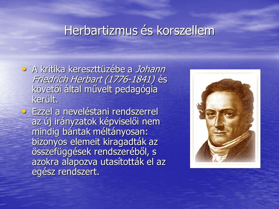 Herbartizmus és korszellem A kritika kereszttüzébe a Johann Friedrich Herbart (1776-1841) és követői által művelt pedagógia került. A kritika keresztt