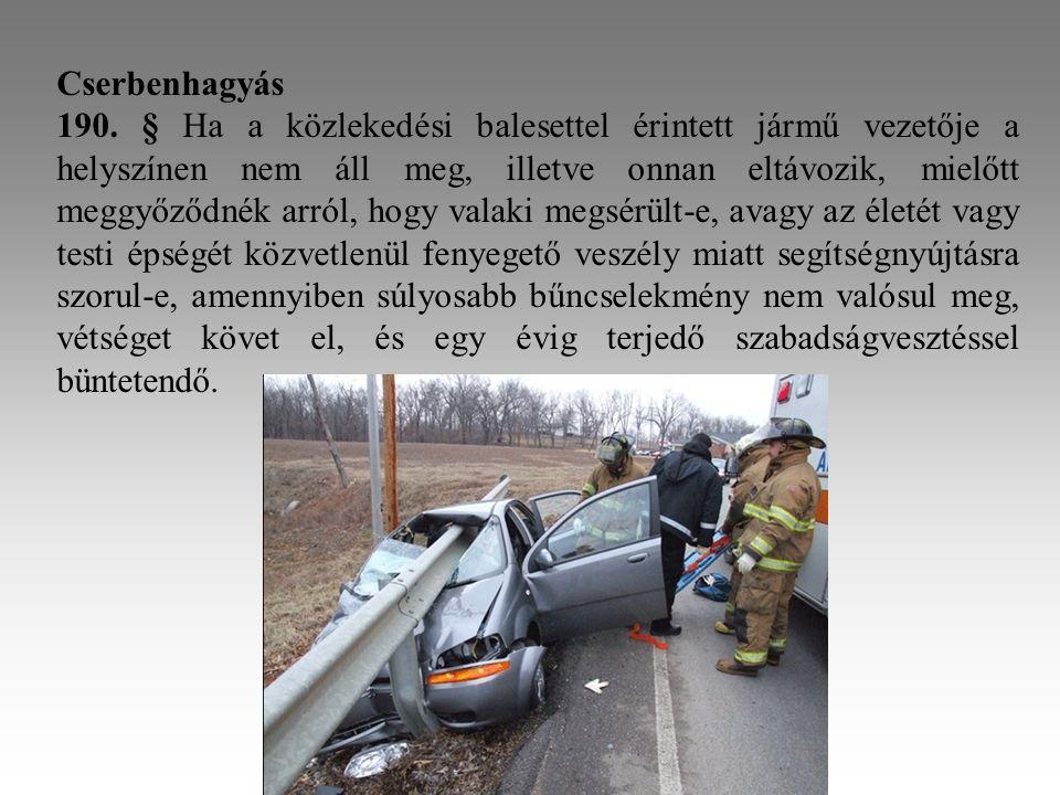 Cserbenhagyás 190. § Ha a közlekedési balesettel érintett jármű vezetője a helyszínen nem áll meg, illetve onnan eltávozik, mielőtt meggyőződnék arról