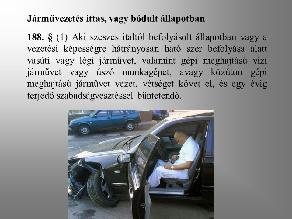 Járművezetés ittas, vagy bódult állapotban 188. § (1) Aki szeszes italtól befolyásolt állapotban vagy a vezetési képességre hátrányosan ható szer befo