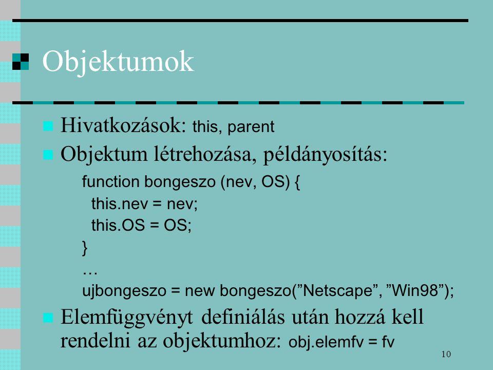 10 Objektumok Hivatkozások: this, parent Objektum létrehozása, példányosítás: function bongeszo (nev, OS) { this.nev = nev; this.OS = OS; } … ujbonges