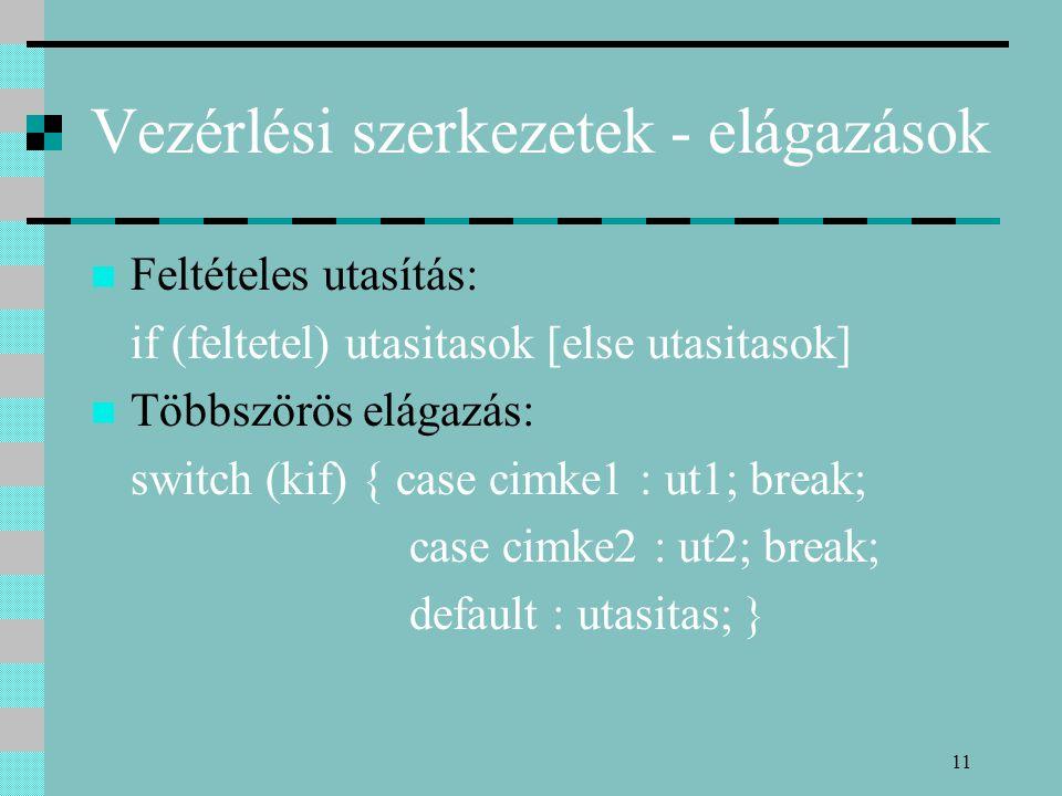 11 Vezérlési szerkezetek - elágazások Feltételes utasítás: if (feltetel) utasitasok [else utasitasok] Többszörös elágazás: switch (kif) { case cimke1