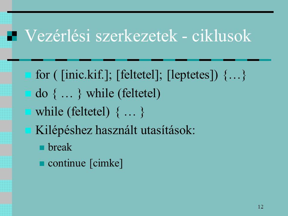 12 Vezérlési szerkezetek - ciklusok for ( [inic.kif.]; [feltetel]; [leptetes]) {…} do { … } while (feltetel) while (feltetel) { … } Kilépéshez használ