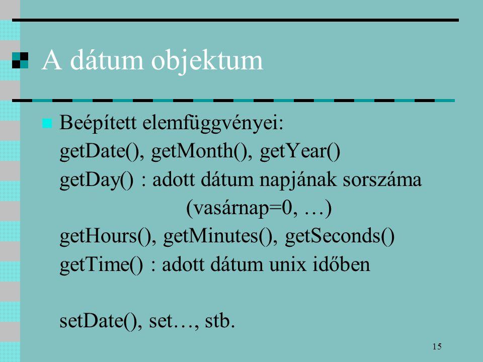 15 A dátum objektum Beépített elemfüggvényei: getDate(), getMonth(), getYear() getDay() : adott dátum napjának sorszáma (vasárnap=0, …) getHours(), getMinutes(), getSeconds() getTime() : adott dátum unix időben setDate(), set…, stb.