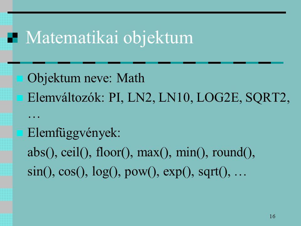 16 Matematikai objektum Objektum neve: Math Elemváltozók: PI, LN2, LN10, LOG2E, SQRT2, … Elemfüggvények: abs(), ceil(), floor(), max(), min(), round()