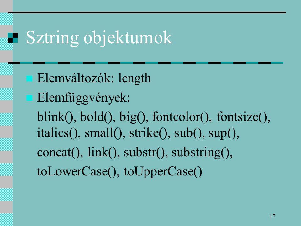 17 Sztring objektumok Elemváltozók: length Elemfüggvények: blink(), bold(), big(), fontcolor(), fontsize(), italics(), small(), strike(), sub(), sup()
