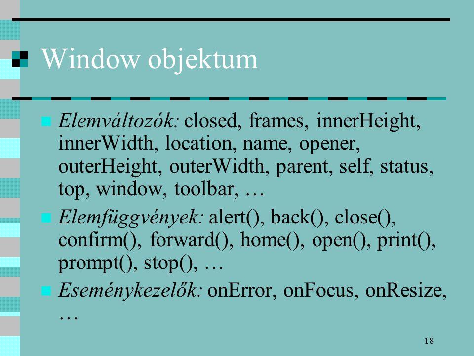 18 Window objektum Elemváltozók: closed, frames, innerHeight, innerWidth, location, name, opener, outerHeight, outerWidth, parent, self, status, top, window, toolbar, … Elemfüggvények: alert(), back(), close(), confirm(), forward(), home(), open(), print(), prompt(), stop(), … Eseménykezelők: onError, onFocus, onResize, …