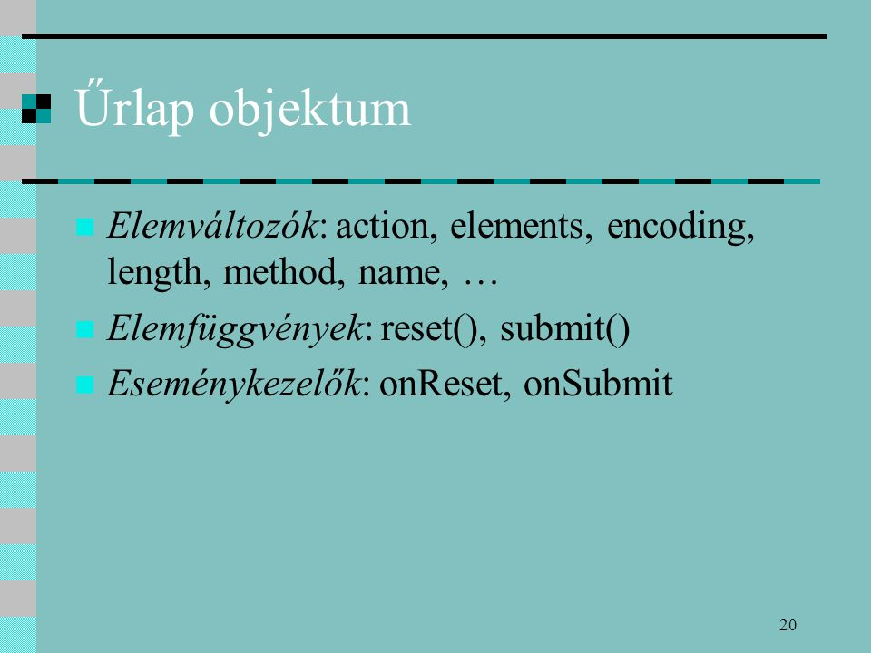20 Űrlap objektum Elemváltozók: action, elements, encoding, length, method, name, … Elemfüggvények: reset(), submit() Eseménykezelők: onReset, onSubmi