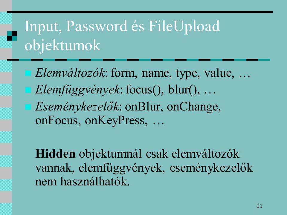 21 Input, Password és FileUpload objektumok Elemváltozók: form, name, type, value, … Elemfüggvények: focus(), blur(), … Eseménykezelők: onBlur, onChan