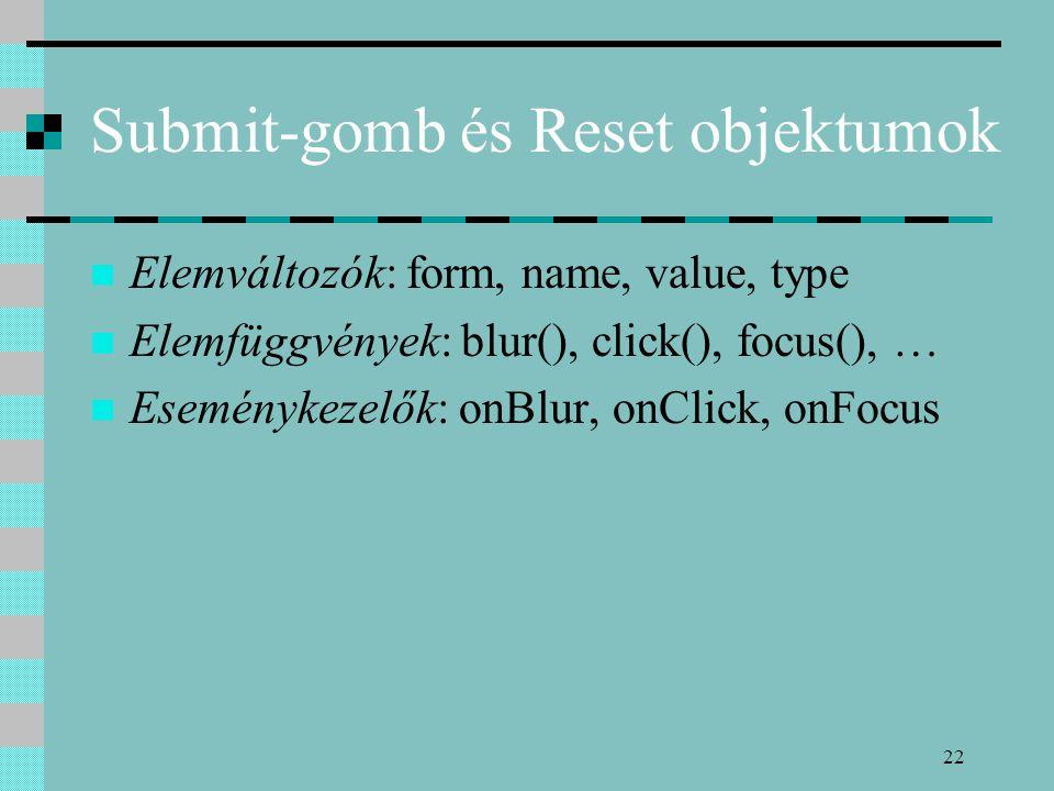 22 Submit-gomb és Reset objektumok Elemváltozók: form, name, value, type Elemfüggvények: blur(), click(), focus(), … Eseménykezelők: onBlur, onClick,