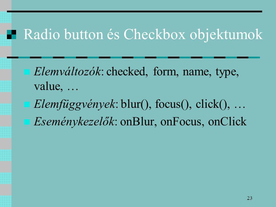 23 Radio button és Checkbox objektumok Elemváltozók: checked, form, name, type, value, … Elemfüggvények: blur(), focus(), click(), … Eseménykezelők: o