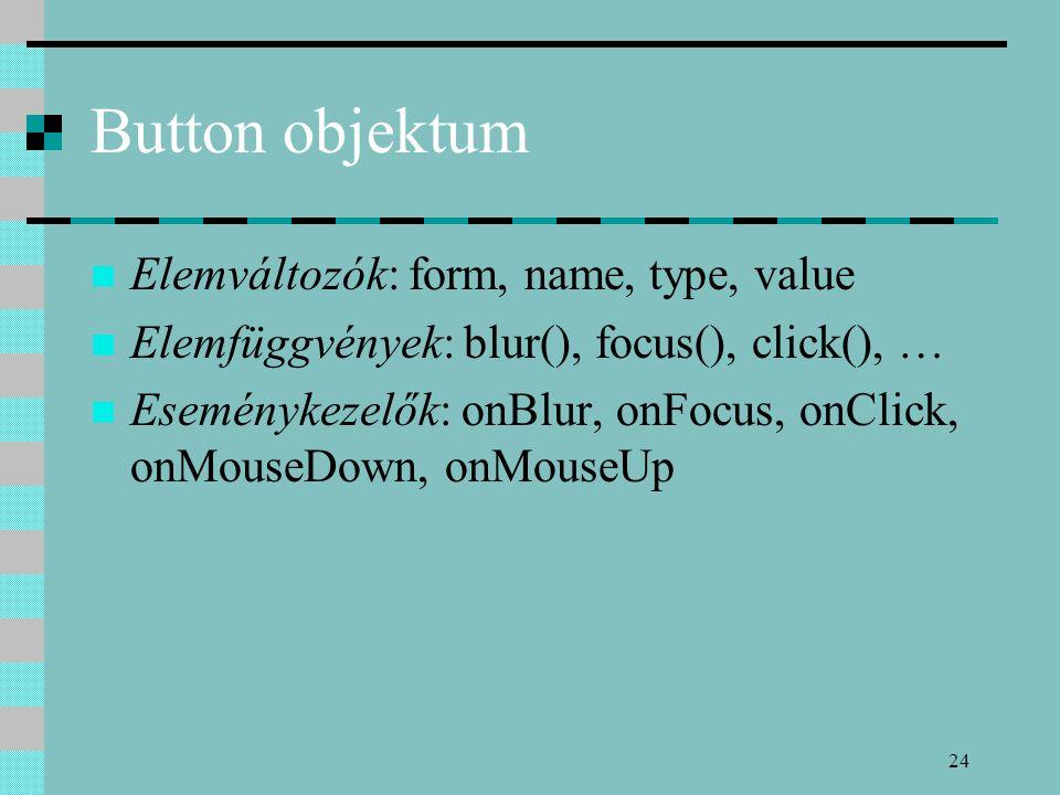 24 Button objektum Elemváltozók: form, name, type, value Elemfüggvények: blur(), focus(), click(), … Eseménykezelők: onBlur, onFocus, onClick, onMouse