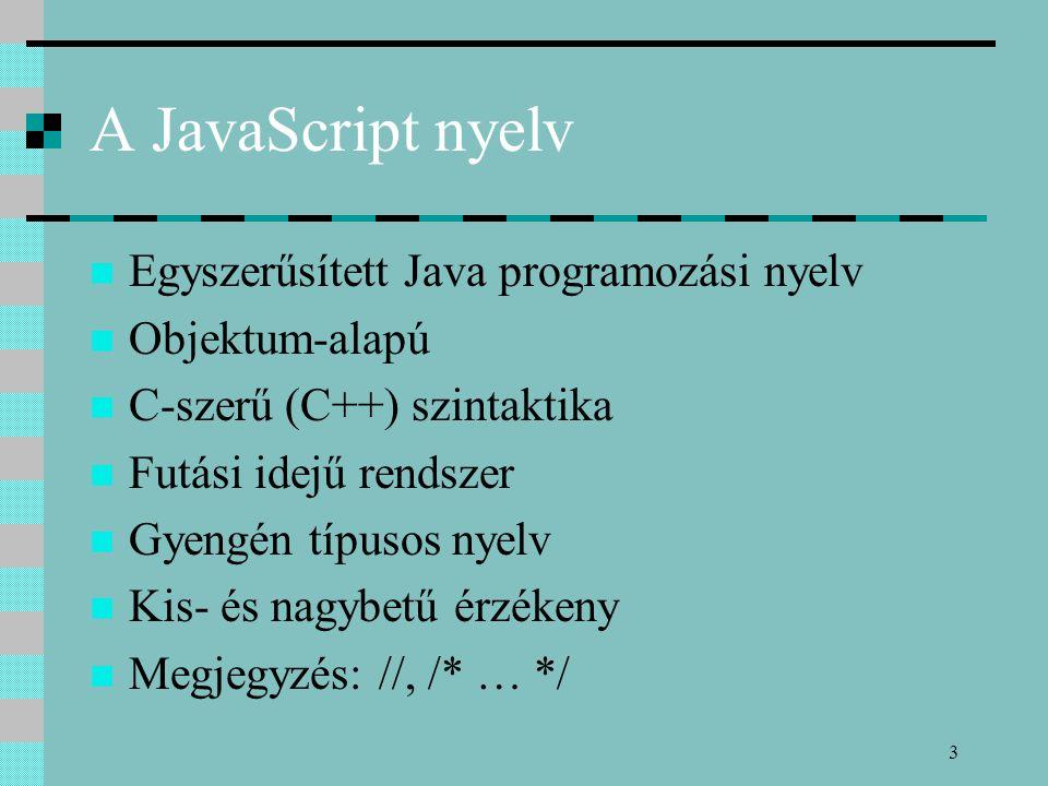 3 A JavaScript nyelv Egyszerűsített Java programozási nyelv Objektum-alapú C-szerű (C++) szintaktika Futási idejű rendszer Gyengén típusos nyelv Kis-