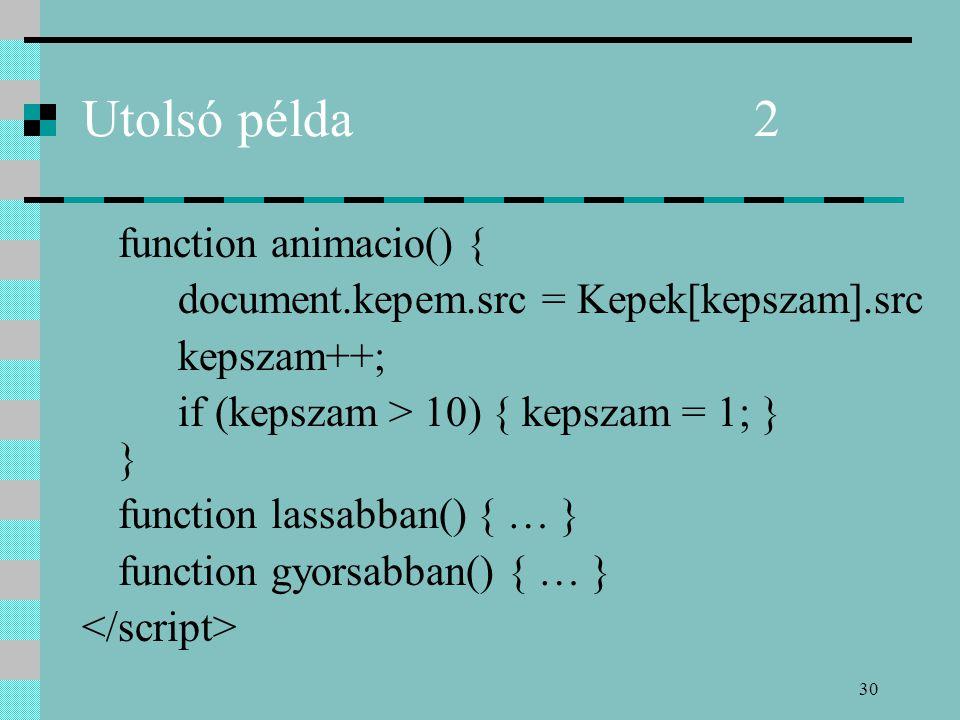 30 Utolsó példa2 function animacio() { document.kepem.src = Kepek[kepszam].src kepszam++; if (kepszam > 10) { kepszam = 1; } } function lassabban() { … } function gyorsabban() { … }