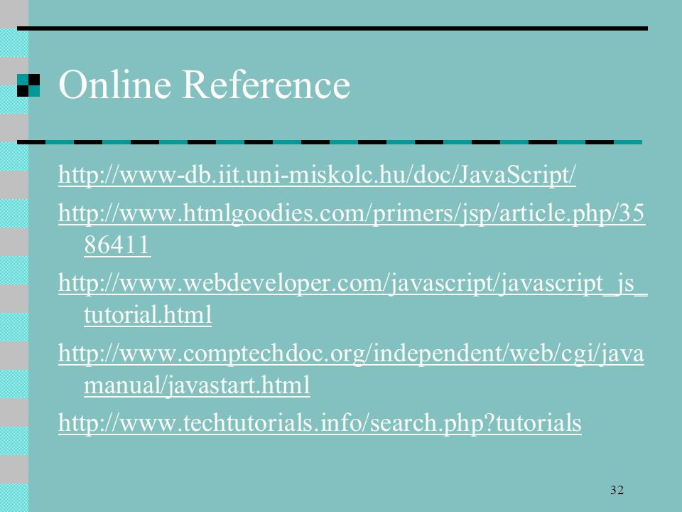 32 Online Reference http://www-db.iit.uni-miskolc.hu/doc/JavaScript/ http://www.htmlgoodies.com/primers/jsp/article.php/35 86411 http://www.webdeveloper.com/javascript/javascript_js_ tutorial.html http://www.comptechdoc.org/independent/web/cgi/java manual/javastart.html http://www.techtutorials.info/search.php tutorials